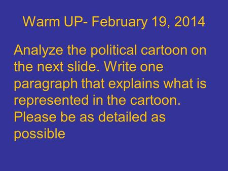 Warm UP- February 19, 2014 Analyze the political cartoon on the next slide. Write one paragraph that explains what is represented in the cartoon. Please.