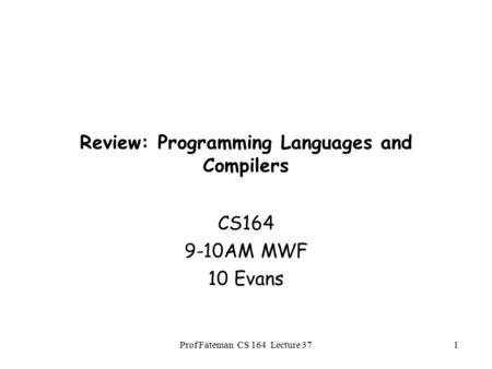 Prof Fateman CS 164 Lecture 371 Review: Programming Languages and Compilers CS164 9-10AM MWF 10 Evans.