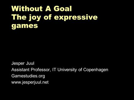 Without A Goal The joy of expressive games Jesper Juul Assistant Professor, IT University of Copenhagen Gamestudies.org www.jesperjuul.net.