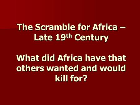 The Scramble for Africa – Late 19 th Century What did Africa have that others wanted and would kill for?
