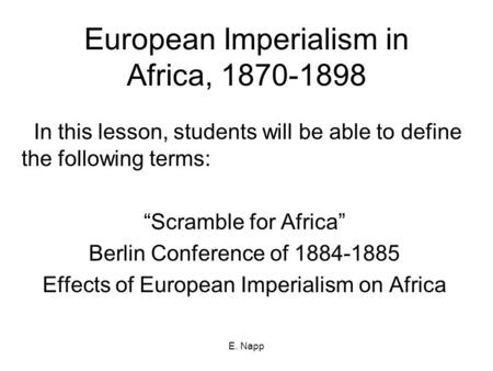 "E. Napp European Imperialism in Africa, 1870-1898 In this lesson, students will be able to define the following terms: ""Scramble for Africa"" Berlin Conference."