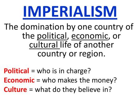 IMPERIALISM The domination by one country of the political, economic, or cultural life of another country or region. Political = who is in charge? Economic.