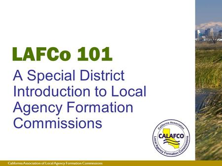 California Association of Local Agency Formation Commissions LAFCo 101 A Special District Introduction to Local Agency Formation Commissions.
