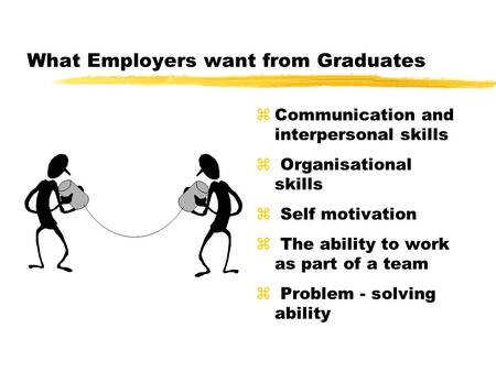 What Employers want from Graduates zCommunication and interpersonal skills z Organisational skills z Self motivation z The ability to work as part of a.