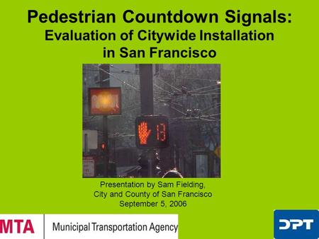Pedestrian Countdown Signals: Evaluation of Citywide Installation in San Francisco Presentation by Sam Fielding, City and County of San Francisco September.