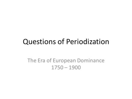 Questions of Periodization The Era of European Dominance 1750 – 1900.