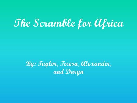The Scramble for Africa By: Taylor, Teresa, Alexander, and Daryn.