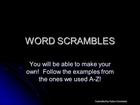 WORD SCRAMBLES You will be able to make your own! Follow the examples from the ones we used A-Z! Submitted by Helen Cleveland.