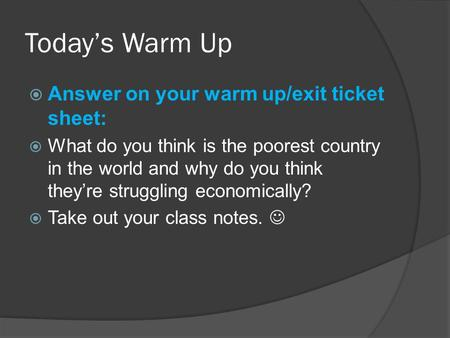 Today's Warm Up  Answer on your warm up/exit ticket sheet:  What do you think is the poorest country in the world and why do you think they're struggling.