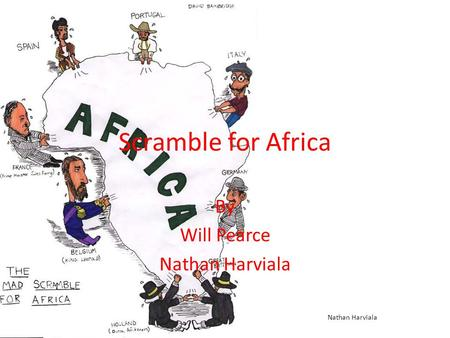 Scramble for Africa By Will Pearce Nathan Harviala.