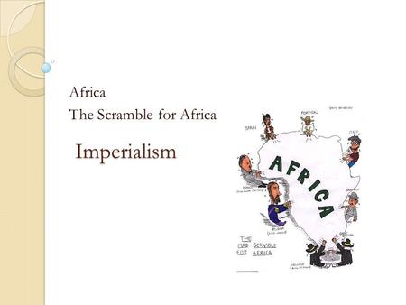 Imperialism Africa The Scramble for Africa. What is imperialism? A foreign country is colonized (ex: the British move into South Africa, but remain under.