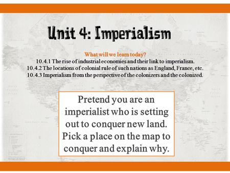Unit 4: Imperialism What will we learn today? 10.4.1 The rise of industrial economies and their link to imperialism. 10.4.2 The locations of colonial rule.