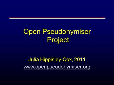 Open Pseudonymiser Project Julia Hippisley-Cox, 2011 www.openpseudonymiser.org.