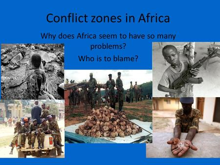 Conflict zones in Africa Why does Africa seem to have so many problems? Who is to blame?