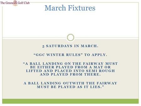 "5 SATURDAYS IN MARCH. ""GGC WINTER RULES"" TO APPLY. ""A BALL LANDING ON THE FAIRWAY MUST BE EITHER PLAYED FROM A MAT OR LIFTED AND PLACED INTO SEMI ROUGH."
