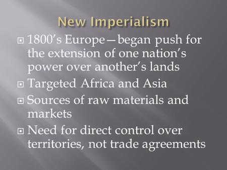  1800's Europe—began push for <strong>the</strong> extension <strong>of</strong> one nation's power over another's lands  Targeted Africa and Asia  Sources <strong>of</strong> raw materials and markets.