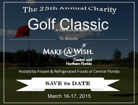 SAVE the DATE Golf Classic Hosted by Frozen & Refrigerated Foods of Central Florida At The Reunion Resort Orlando March 16-17, 2015 To Benefit.