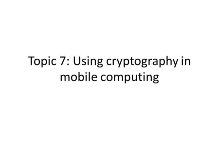 Topic 7: Using cryptography in mobile computing. Cryptography basics: symmetric, public-key, hash function and digital signature Cryptography, describing.