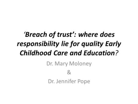 'Breach of trust': where does responsibility lie for quality Early Childhood Care and Education? Dr. Mary Moloney & Dr. Jennifer Pope.