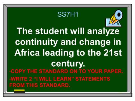 "SS7H1 The student will analyze continuity and change in Africa leading to the 21st century. COPY THE STANDARD ON TO YOUR PAPER. WRITE 2 ""I WILL LEARN"""