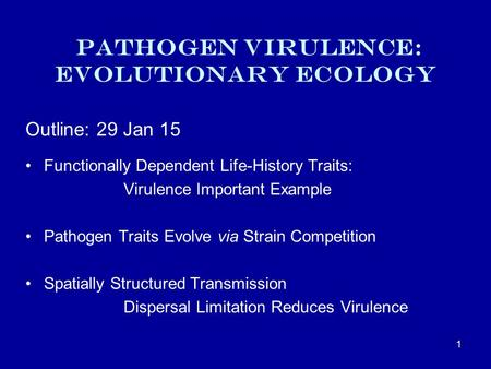 Pathogen Virulence: Evolutionary ecology Outline: 29 Jan 15 Functionally Dependent Life-History Traits: Virulence Important Example Pathogen Traits Evolve.