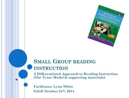S MALL G ROUP READING INSTRUCTION A Differentiated Approach to Reading Instruction (The Tyner Model & supporting materials) Facilitator: Lynn White SAGE.