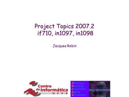 Ontologies Reasoning Components Agents Simulations Project Topics 2007.2 if710, in1097, in1098 Jacques Robin.