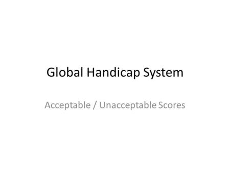 Global Handicap System Acceptable / Unacceptable Scores.