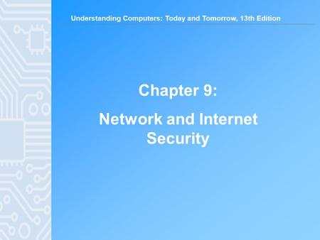 Understanding Computers: Today and Tomorrow, 13th Edition Chapter 9: Network and Internet Security.
