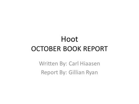 Hoot OCTOBER BOOK REPORT Written By: Carl Hiaasen Report By: Gillian Ryan.