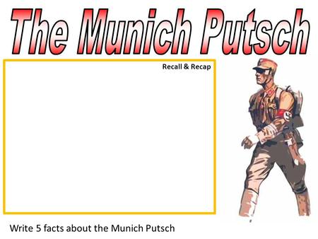 The Munich Putsch Recall & Recap Write 5 facts about the Munich Putsch.