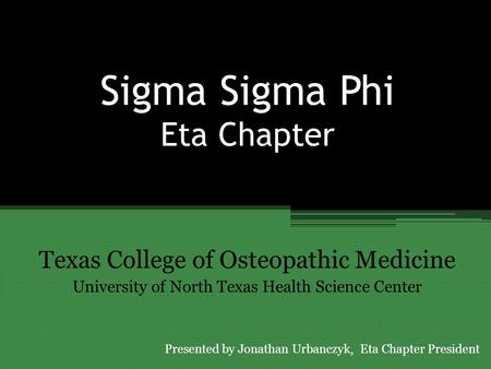 Sigma Sigma Phi Eta Chapter Texas College of Osteopathic Medicine University of North Texas Health Science Center Presented by Jonathan Urbanczyk, Eta.