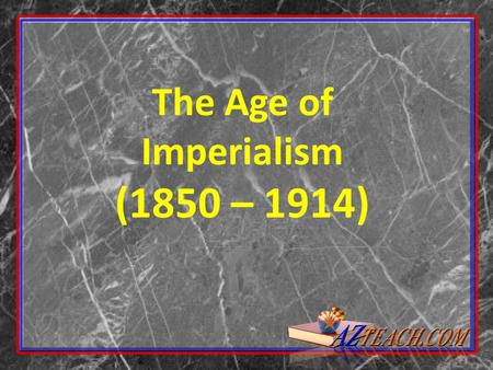 The Age of Imperialism (1850 – 1914). Imperialism: building empires by expanding territory and gaining colonies.
