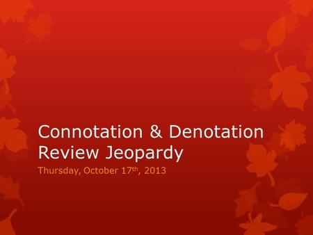 Connotation & Denotation Review Jeopardy Thursday, October 17 th, 2013.