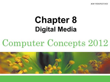 Computer Concepts 2012 Chapter 8 Digital Media. 8 Chapter 8: Digital Media2 Chapter Contents  Section A: Digital Sound  Section B: Bitmap Graphics 