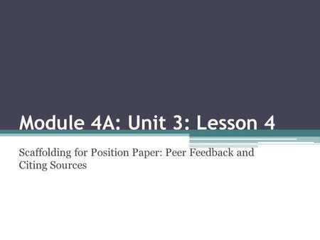 Module 4A: Unit 3: Lesson 4 Scaffolding for Position Paper: Peer Feedback and Citing Sources.