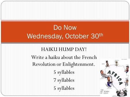 HAIKU HUMP DAY! Write a haiku about the French Revolution or Enlightenment. 5 syllables 7 syllables 5 syllables Do Now Wednesday, October 30 th.