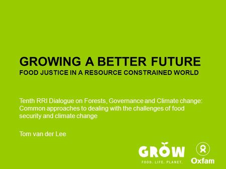 GROWING A BETTER FUTURE FOOD JUSTICE IN A RESOURCE CONSTRAINED WORLD Tenth RRI Dialogue on Forests, Governance and Climate change: Common approaches to.