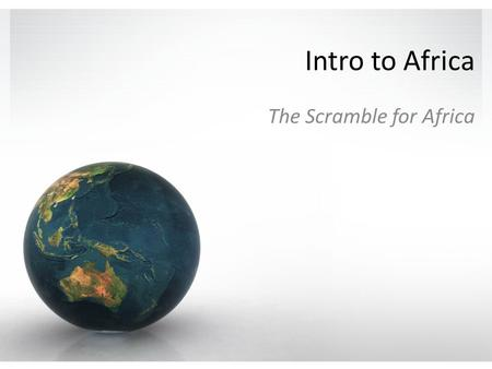 Intro to Africa The Scramble for Africa. Quick Intro
