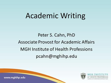 Academic Writing Peter S. Cahn, PhD Associate Provost for Academic Affairs MGH Institute of Health Professions