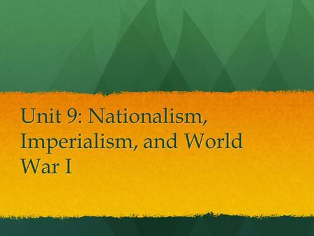 Unit 9: Nationalism, Imperialism, and World War I.