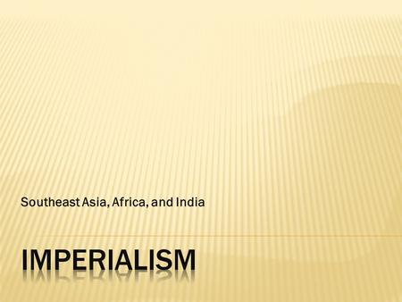 Southeast Asia, Africa, and India.  imperialism  racism  protectorate  indirect rule  direct rule  exploit  export.