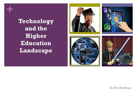 + Technology and the Higher Education Landscape Dr. Pam Northrup.