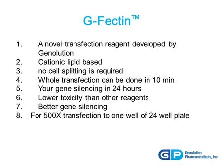 G-Fectin TM 1. A novel transfection reagent developed by Genolution 2.Cationic lipid based 3. no cell splitting is required 4. Whole transfection can be.