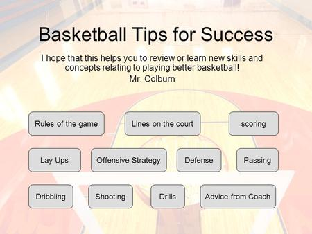 Basketball Tips for Success I hope that this helps you to review or learn new skills and concepts relating to playing better basketball! Mr. Colburn Rules.