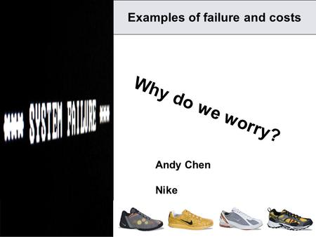 1 Why do we worry? Examples of failure and costs Andy Chen Nike.