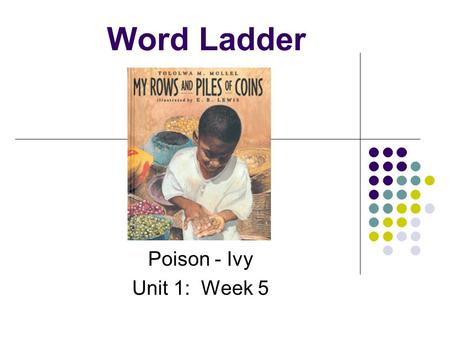 Word Ladder Poison - Ivy Unit 1: Week 5 On the bottom rung of your ladder spell… poison.