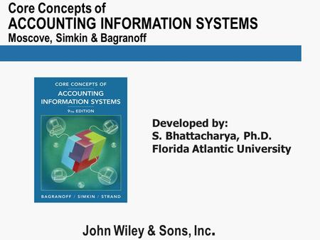 Core Concepts of ACCOUNTING INFORMATION SYSTEMS Moscove, Simkin & Bagranoff John Wiley & Sons, Inc. Developed by: S. Bhattacharya, Ph.D. Florida Atlantic.