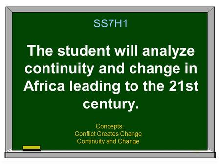 SS7H1 The student will analyze continuity and change in Africa leading to the 21st century. Concepts: Conflict Creates Change Continuity and Change.