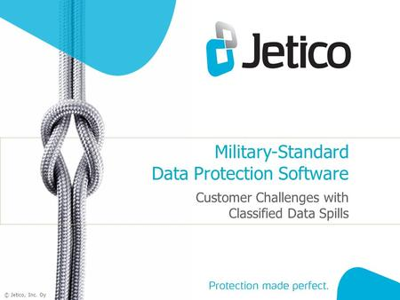 1 © Jetico, Inc. Oy Military-Standard Data Protection Software Customer Challenges with Classified Data Spills.